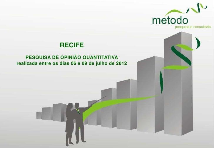 RECIFE    PESQUISA DE OPINIÃO QUANTITATIVArealizada entre os dias 06 e 09 de julho de 2012