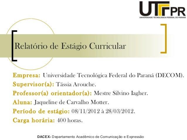 Relatório de Estágio CurricularEmpresa: Universidade Tecnológica Federal do Paraná (DECOM).Supervisor(a): Tássia Arouche.P...