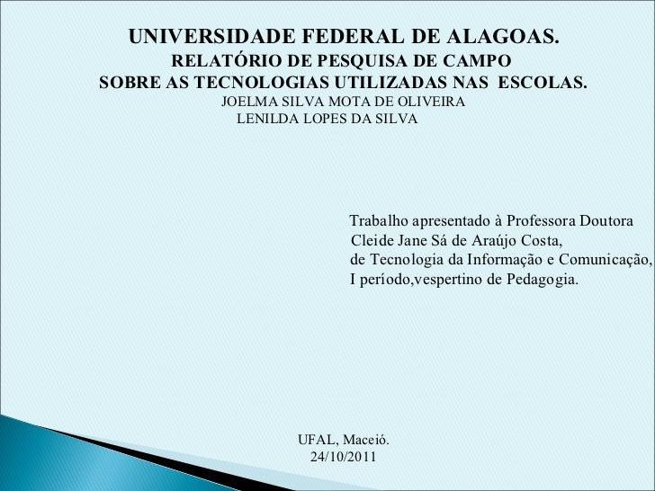 UNIVERSIDADE FEDERAL DE ALAGOAS. RELATÓRIO DE PESQUISA DE CAMPO  SOBRE AS TECNOLOGIAS UTILIZADAS NAS  ESCOLAS. JOELMA SILV...
