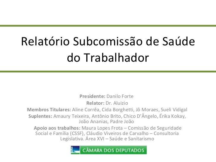 Relatório Subcomissão de Saúde do Trabalhador Presidente:  Danilo Forte  Relator:  Dr. Aluizio Membros Titulares:  Aline C...