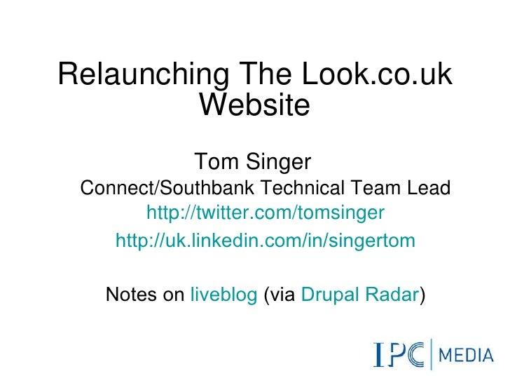 Relaunching The Look.co.uk Website <ul><li>Tom Singer </li></ul><ul><ul><li>Connect/Southbank Technical Team Lead </li></u...