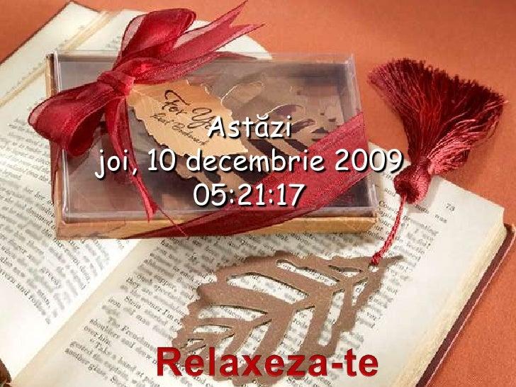 Astăzi<br />joi, 10 decembrie 2009<br />15:17:12<br />Relaxeza-te<br />