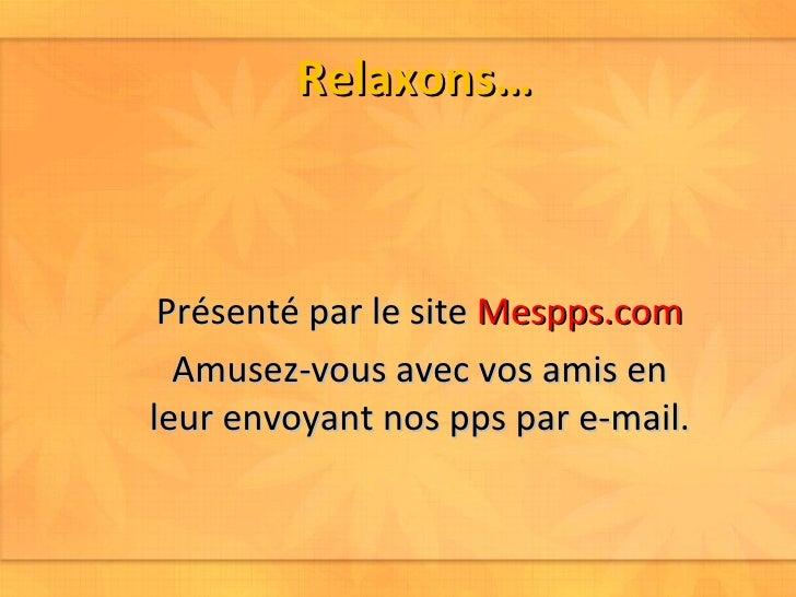 Relaxons… Présenté par le site  Mespps.com Amusez-vous avec vos amis en leur envoyant nos pps par e-mail.