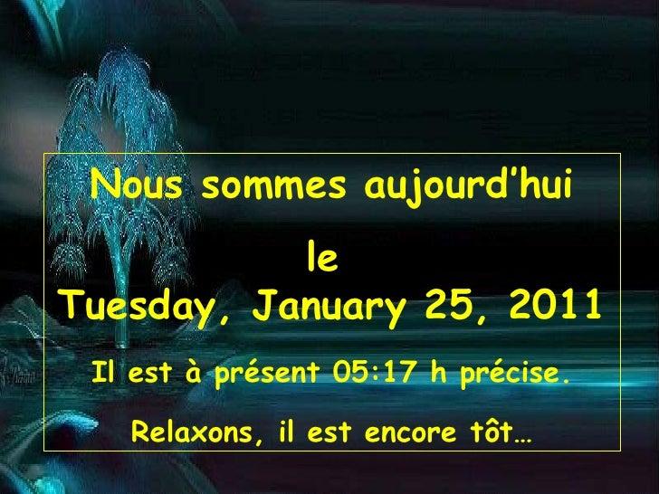 Nous sommes aujourd'hui le  Tuesday, January 25, 2011 Il est à présent  05:17  h précise. Relaxons, il est encore tôt…