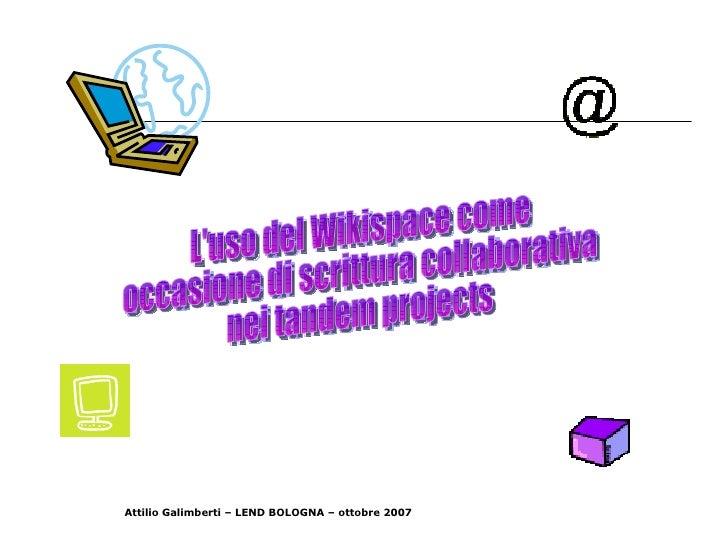 L'uso del Wikispace come occasione di scrittura collaborativa nei tandem projects Attilio Galimberti – LEND BOLOGNA – otto...