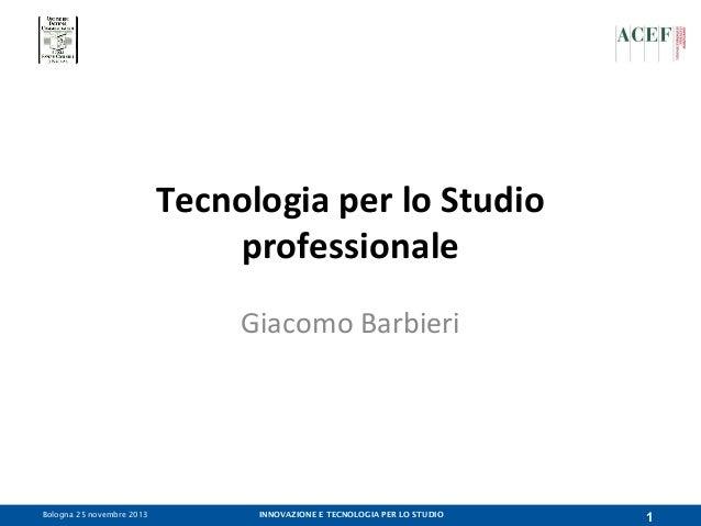 Tecnologia per lo Studio professionale Giacomo Barbieri  Bologna 25 novembre 2013  INNOVAZIONE E TECNOLOGIA PER LO STUDIO ...
