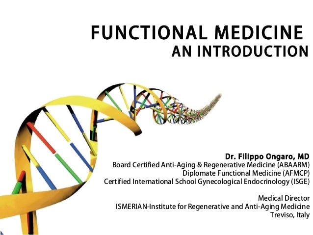 FUNCTIONAL MEDICINE AN INTRODUCTION Dr. Filippo Ongaro, MD Board Certified Anti-Aging & Regenerative Medicine (ABAARM) Dip...
