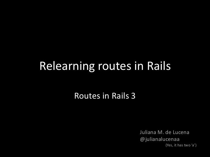 Relearning routes in Rails<br />Routes in Rails 3<br />Juliana M. de Lucena<br />@julianalucenaa<br />(Yes, it has two 'a'...