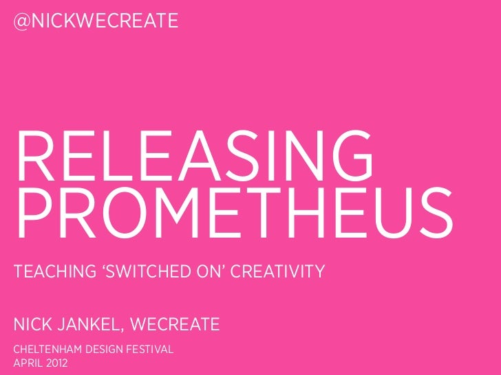 @NICKWECREATERELEASINGPROMETHEUSTEACHING 'SWITCHED ON' CREATIVITYNICK JANKEL, WECREATECHELTENHAM DESIGN FESTIVALAPRIL 2012