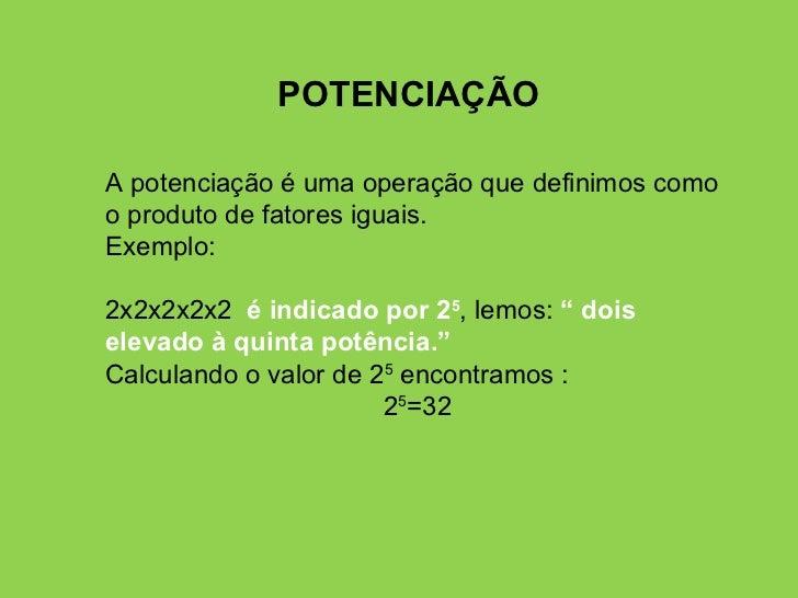 POTENCIAÇÃO A potenciação é uma operação que definimos como o produto de fatores iguais. Exemplo: 2x2x2x2x2  é indicado po...