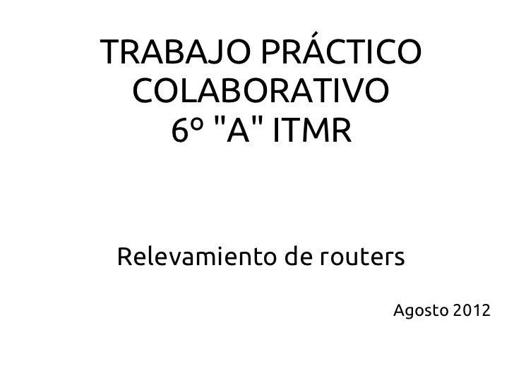 """TRABAJO PRÁCTICO  COLABORATIVO    6º """"A"""" ITMRRelevamiento de routers                      Agosto 2012"""