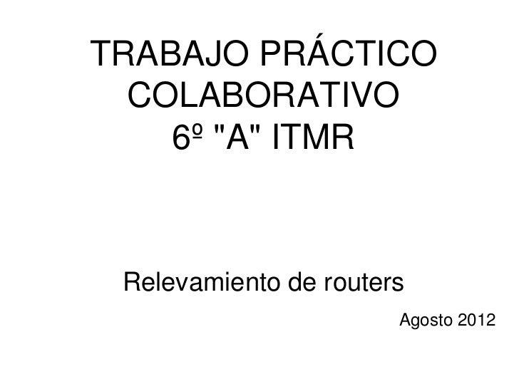 """TRABAJO PRÁCTICO  COLABORATIVO    6º """"A"""" ITMR Relevamiento de routers                       Agosto 2012"""