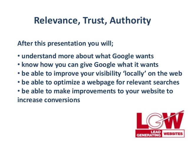 Relevance, Trust, Authority After this presentation you will; • understand more about what Google wants • know how you can...