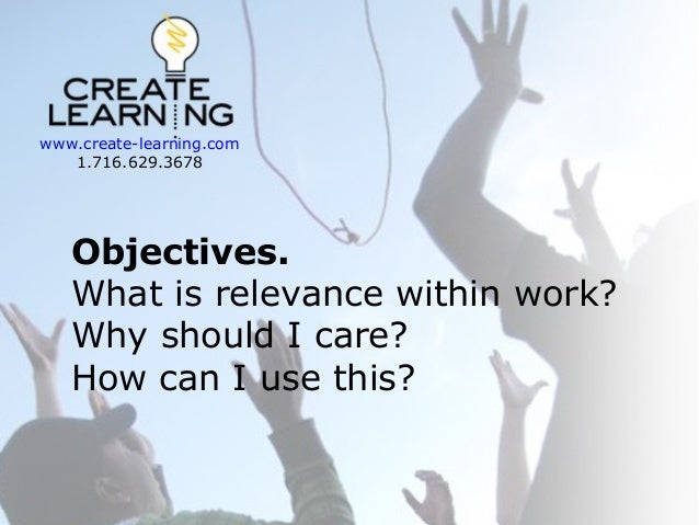 www.create-learning.com 1.716.629.3678  Objectives. What is relevance within work? Why should I care? How can I use this?