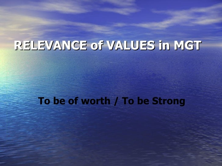 RELEVANCE of VALUES in MGT To be of worth / To be Strong