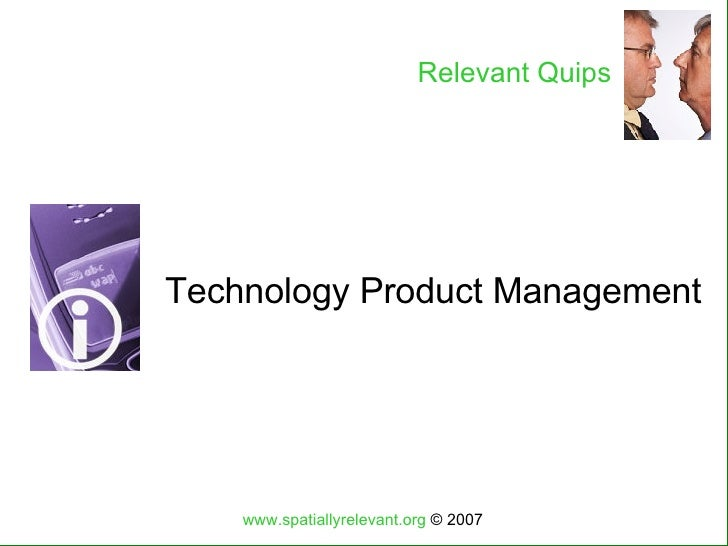 Technology Product Management www.spatiallyrelevant.org  © 2007 Relevant Quips