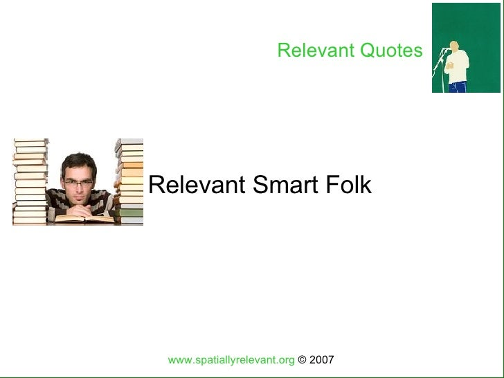 Relevant Smart Folk www.spatiallyrelevant.org  © 2007 Relevant Quotes