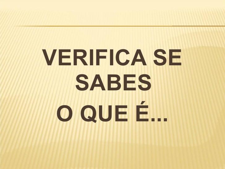 <ul><li>VERIFICA SE SABES  </li></ul><ul><li>O QUE É... </li></ul>