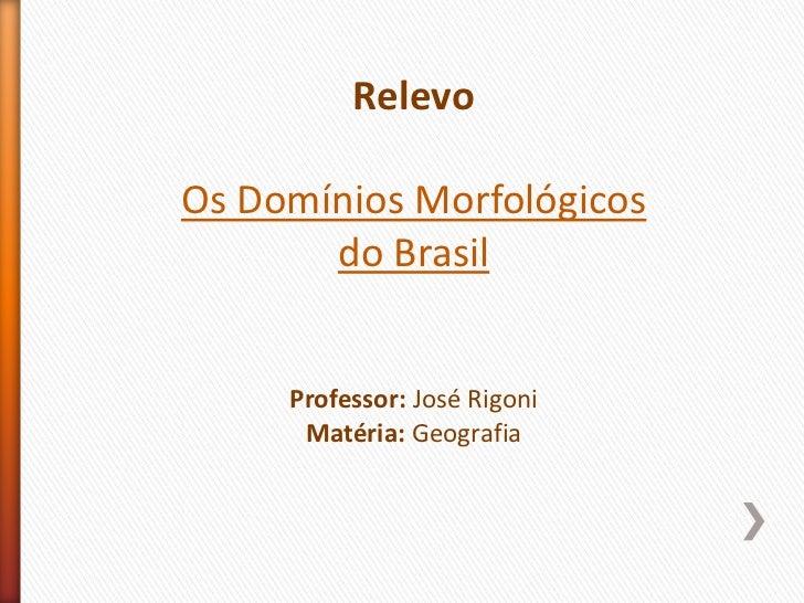 Relevo<br />Os Domínios Morfológicos <br />do Brasil <br />Professor: José Rigoni<br />Matéria: Geografia<br />