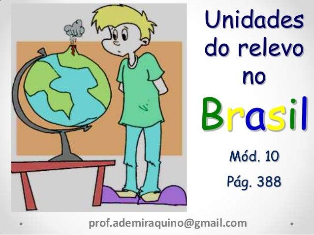 Unidades do relevo no Brasil Mód. 10 Pág. 388 prof.ademiraquino@gmail.com