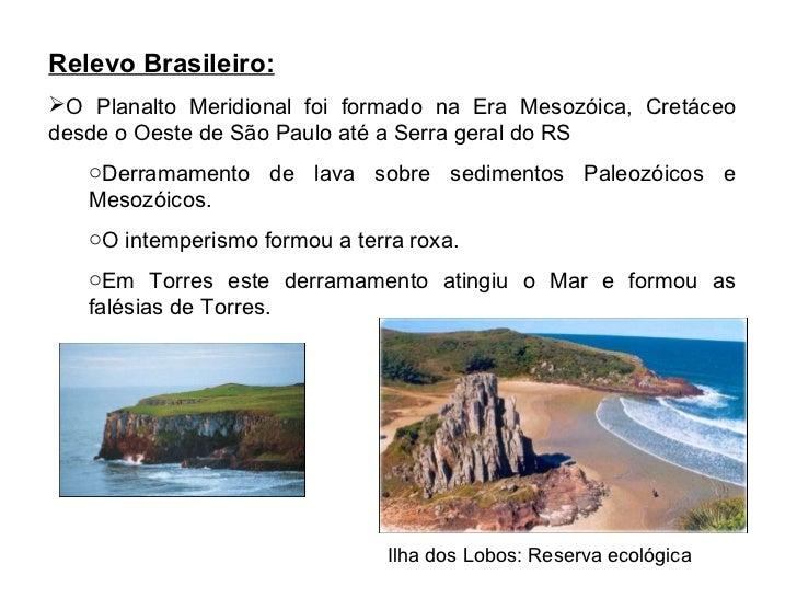 <ul><li>Relevo Brasileiro: </li></ul><ul><li>O Planalto Meridional foi formado na Era Mesozóica, Cretáceo desde o Oeste de...