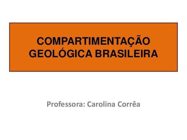 COMPARTIMENTAÇÃO GEOLÓGICA BRASILEIRA  Professora: Carolina Corrêa