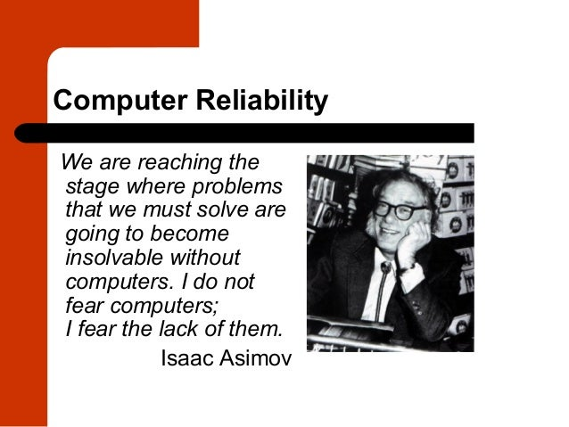 Computer ReliabilityWe are reaching thestage where problemsthat we must solve aregoing to becomeinsolvable withoutcomputer...