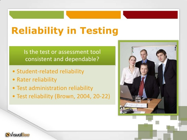 Reliability in Testing    Is the test or assessment tool     consistent and dependable?• Student-related reliability• Rate...