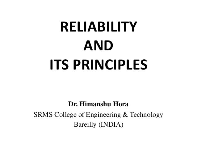 RELIABILITY AND ITS PRINCIPLES Dr. Himanshu Hora SRMS College of Engineering & Technology Bareilly (INDIA)