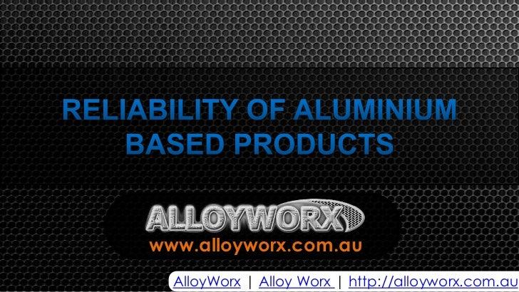 Alloy Worx - Reliability of aluminium based products