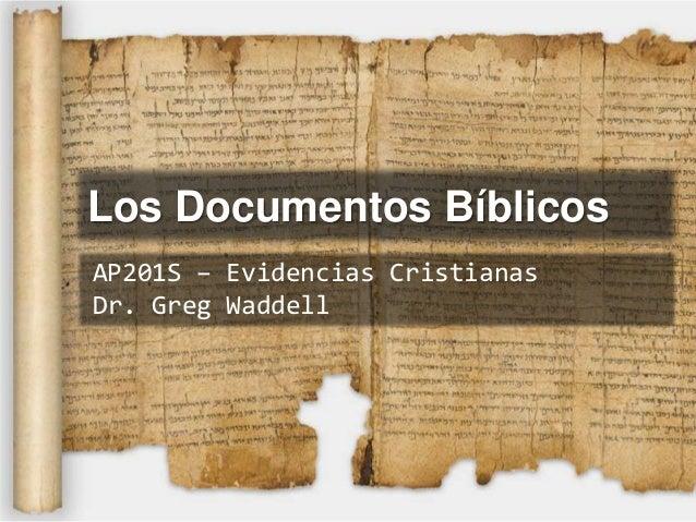 Los Documentos BíblicosAP201S – Evidencias CristianasDr. Greg Waddell