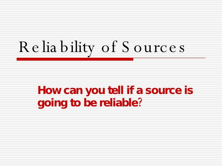 Reliability of Sources How can you tell if a source is going to be reliable?