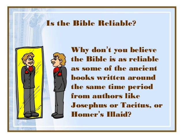 Is the Bible Reliable?      Why don't you believe      the Bible is as reliable      as some of the ancient      books wri...