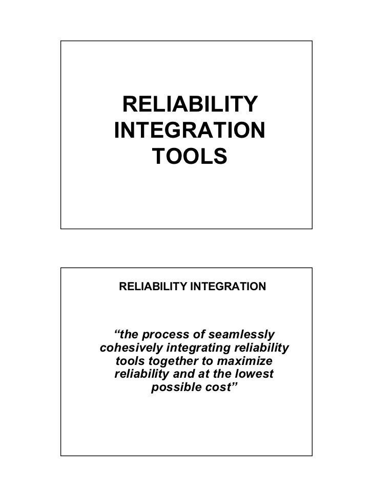 """RELIABILITY  INTEGRATION     TOOLS   RELIABILITY INTEGRATION  """"the process of seamlesslycohesively integrating reliability..."""