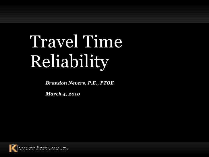 Travel Time Reliability Brandon Nevers, P.E., PTOE March 4, 2010