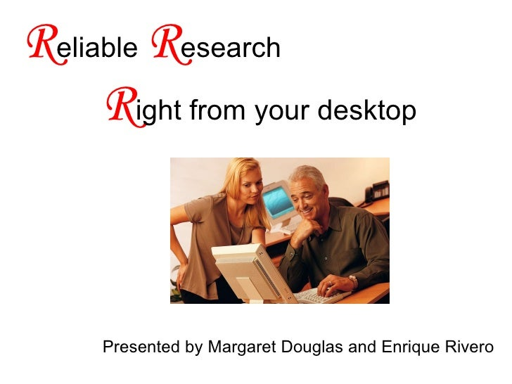 R eliable  R esearch    R ight from your desktop Presented by Margaret Douglas and Enrique Rivero