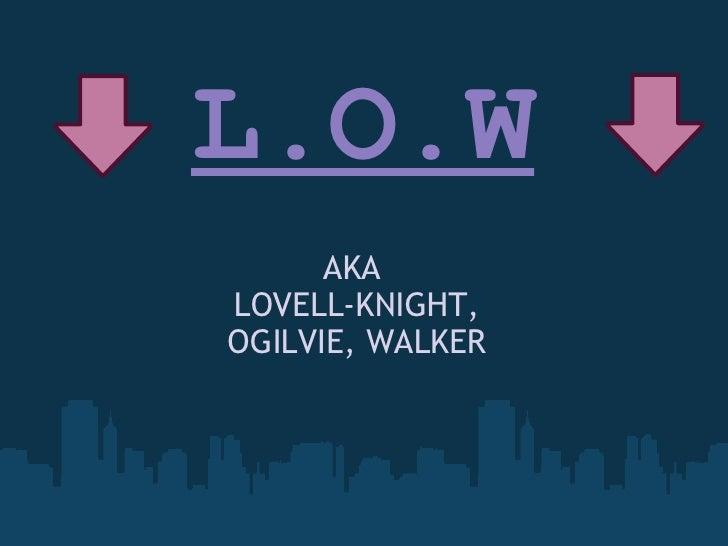 L.O.W AKA  LOVELL-KNIGHT, OGILVIE, WALKER