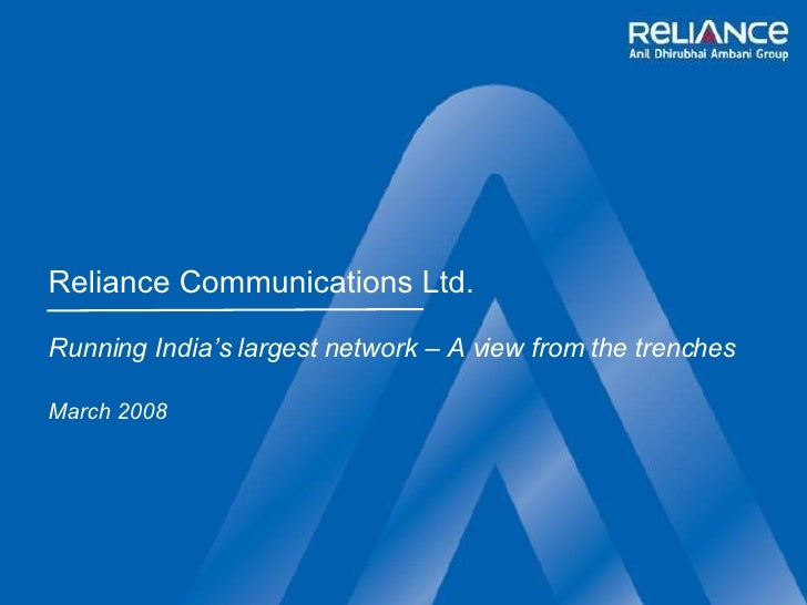 Reliance Communications Ltd. Running India's largest network – A view from the trenches March 2008