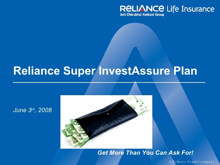 Reliance Super InvestAssure Plan  June 3 rd , 2008 Get More Than You Can Ask For!