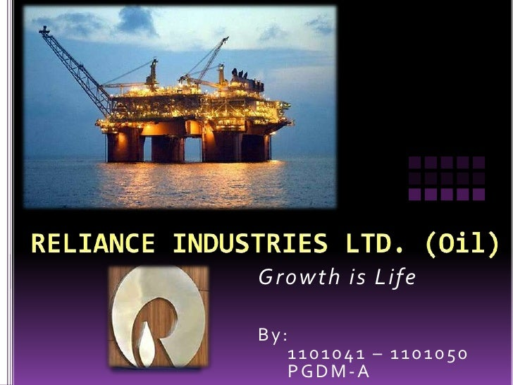 RELIANCE INDUSTRIES LTD. (Oil)<br />Growth is Life<br />By:<br />     1101041 – 1101050<br />     PGDM-A<br />