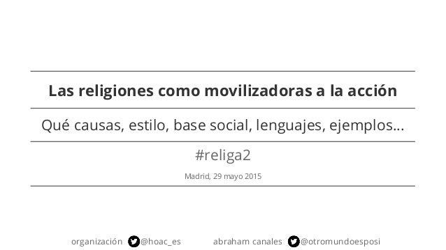 Las religiones como movilizadoras a la acción #religa2 Madrid, 29 mayo 2015 organización @hoac_es abraham canales @otromun...