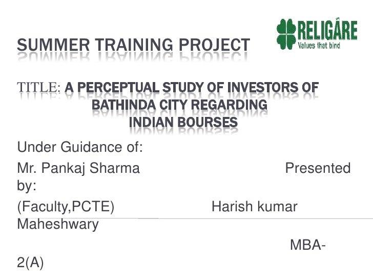 Summer Training ProjectTitle: A perceptual Study of Investors of           Bathinda city regarding Indian Bourses<br />U...
