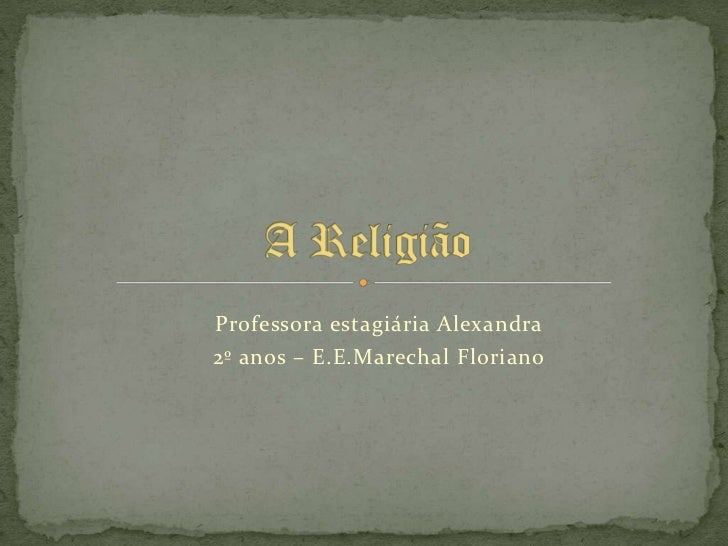 A Religião<br />Professora estagiária Alexandra <br />2º anos – E.E.Marechal Floriano<br />