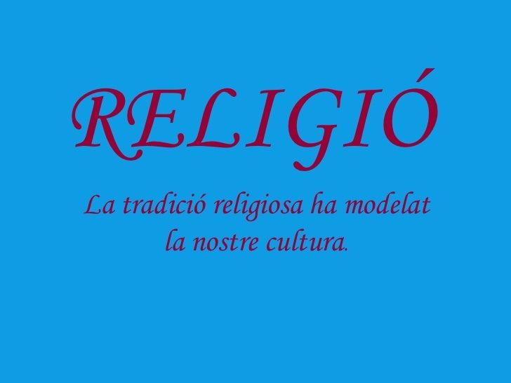 RELIGIÓLa tradició religiosa ha modelat       la nostre cultura.