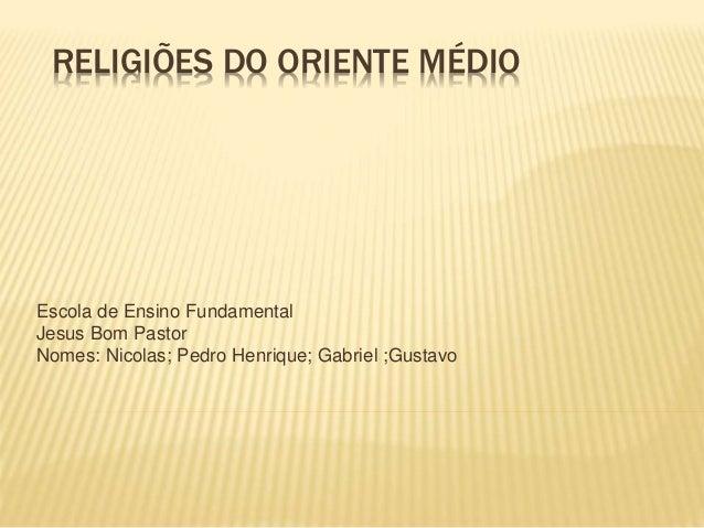 RELIGIÕES DO ORIENTE MÉDIO  Escola de Ensino Fundamental  Jesus Bom Pastor  Nomes: Nicolas; Pedro Henrique; Gabriel ;Gusta...
