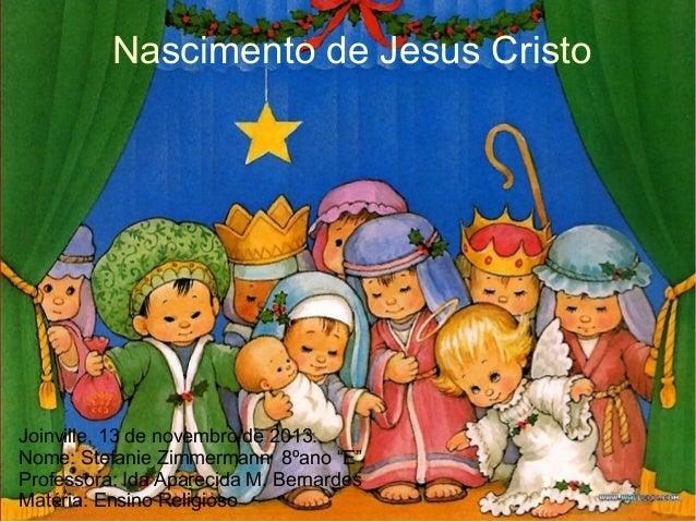 """Nascimento de Jesus Cristo  Joinville, 13 de novembro de 2013. Nome: Stefanie Zimmermann 8ºano """"E"""" Professora: Ida Apareci..."""