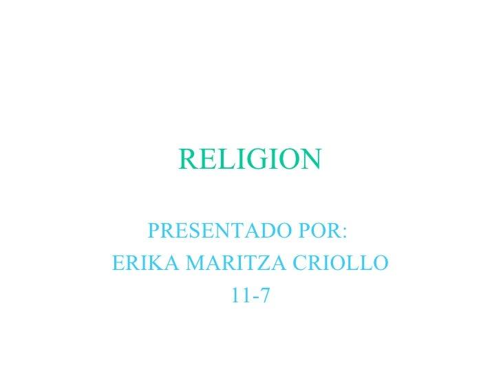 RELIGION PRESENTADO POR:  ERIKA MARITZA CRIOLLO 11-7