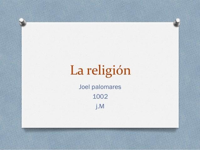 La religión Joel palomares 1002 j.M