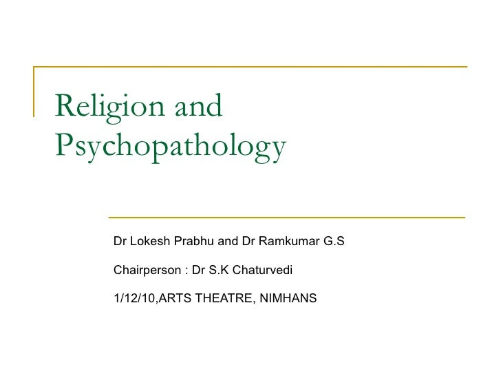 Religion and Psychopathology Dr Lokesh Prabhu and Dr Ramkumar G.S Chairperson : Dr S.K Chaturvedi 1/12/10,ARTS THEATRE, NI...