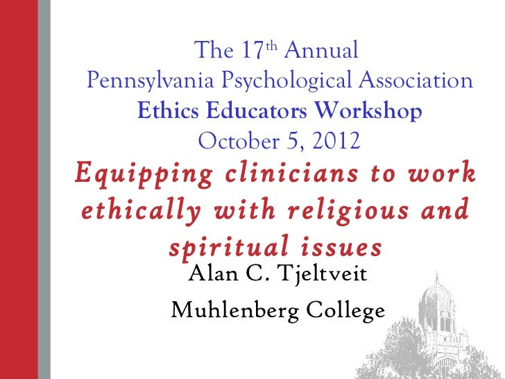 The 17th AnnualPennsylvania Psychological Association    Ethics Educators Workshop          October 5, 2012Equipping clini...
